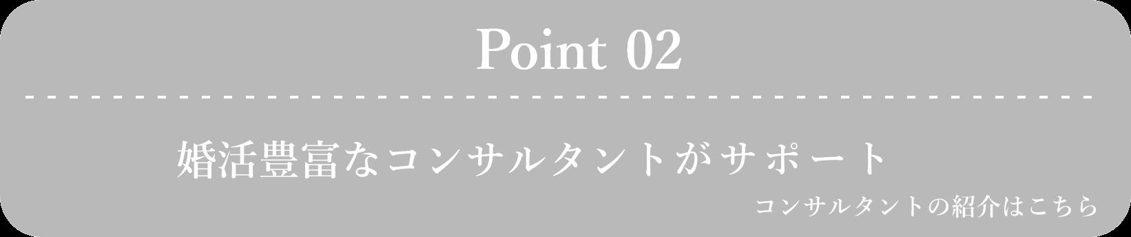 Point 02 婚活経験、仲人経験豊富なコンサルタントがサポート